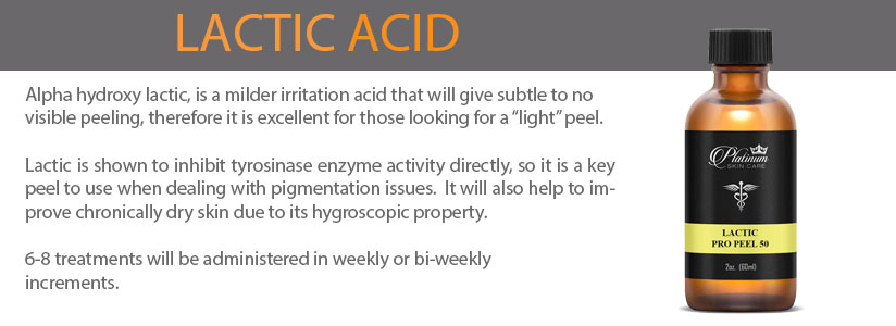 "Alpha hydroxy lactic, is a milder irritation acid that will give subtle to no visible peeling, therefore it is excellent for those looking for a ""light"" peel.   Lactic is shown to inhibit tyrosinase enzyme activity directly, so it is a key peel to use when dealing with pigmentation issues.  It will also help to improve chronically dry skin due to its hygroscopic property.   6-8 treatments will be administered in weekly or bi-weekly increments."