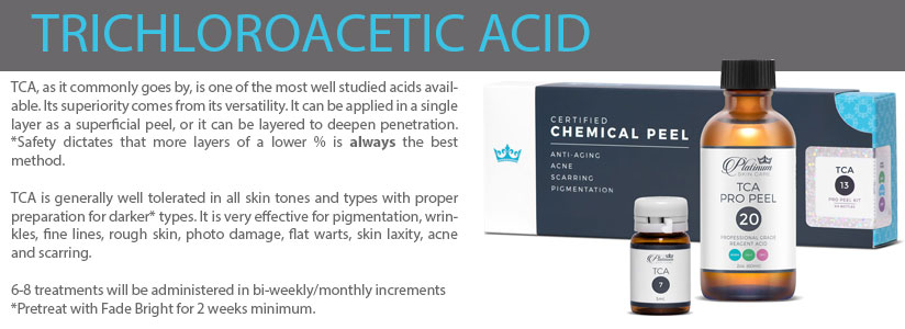TCA, as it commonly goes by, is one of the most well studied acids available. Its superiority comes from its versatility. It can be applied in a single layer as a superficial peel, or it can be layered to deepen penetration.  *Safety dictates that more layers of a lower % is always the best method.  TCA is generally well tolerated in all skin tones and types with proper preparation for darker* types. It is very effective for pigmentation, wrinkles, fine lines, rough skin, photo damage, flat warts, skin laxity, acne and scarring.   6-8 treatments will be administered in bi-weekly/monthly increments  *Pretreat with Fade Bright for 2 weeks minimum.